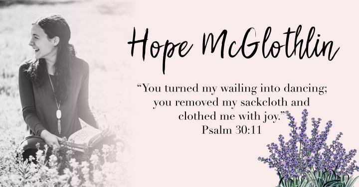 – Hope McGlothlin. { Psalm 30:11 } –