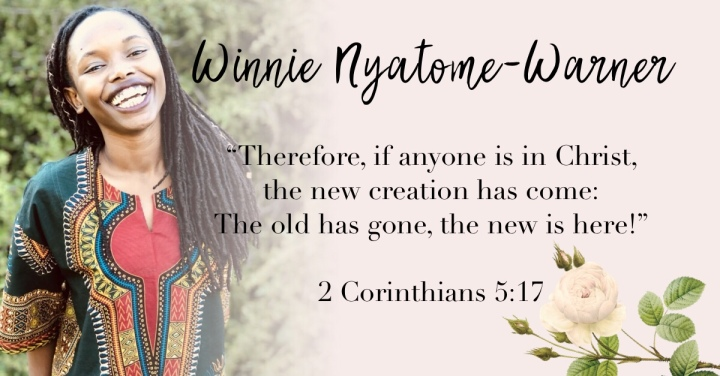 – Winnie Nyatome-Warner { 2 Corinthians 5:17 }–