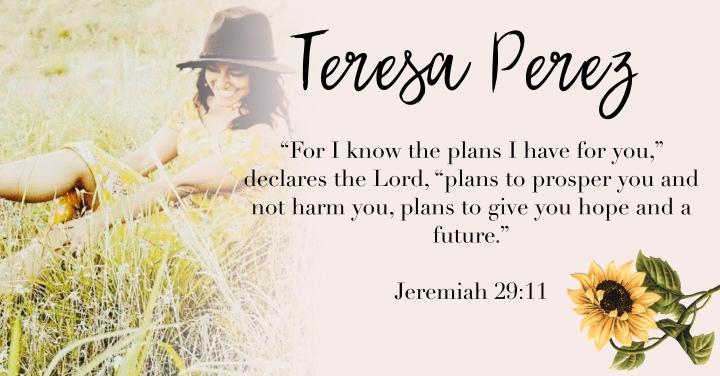 – Teresa Perez. { Jeremiah 29:11 }–