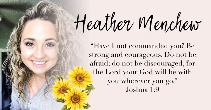 – HEATHER MENCHEW { JOSHUA 1:9 } –